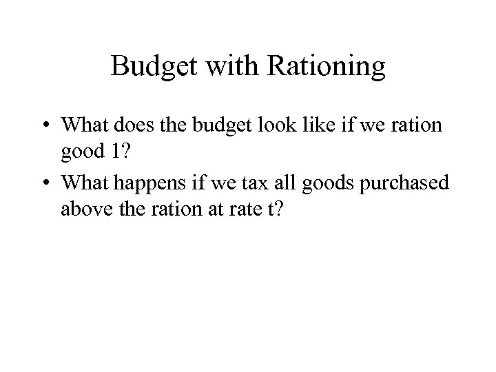 Budget with Rationing • What does the budget look like if we ration good