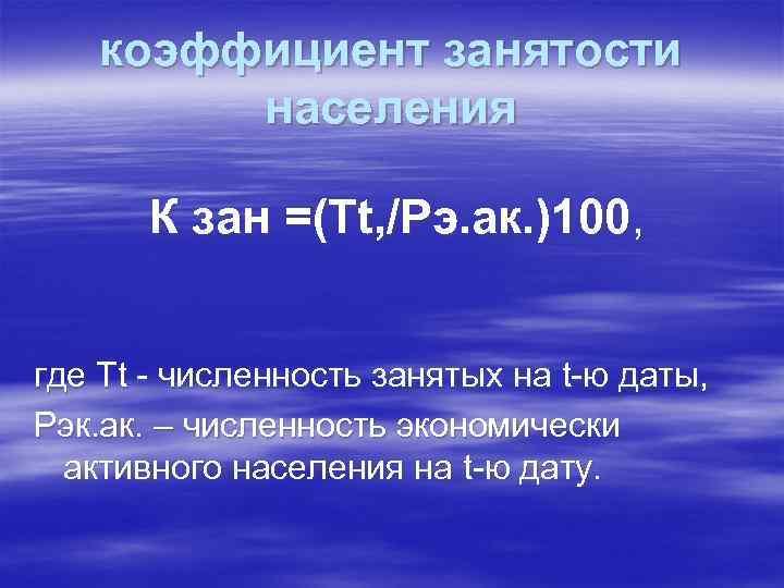 коэффициент занятости населения К зан =(Тt, /Рэ. ак. )100, где Тt - численность занятых