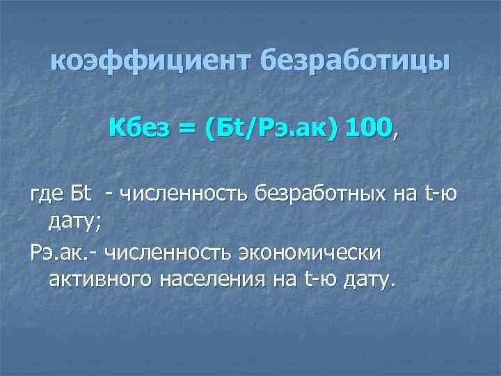 коэффициент безработицы Кбез = (Бt/Рэ. ак) 100, где Бt - численность безработных на t-ю