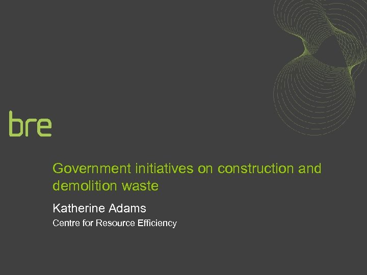 Government initiatives on construction and demolition waste Katherine Adams Centre for Resource Efficiency