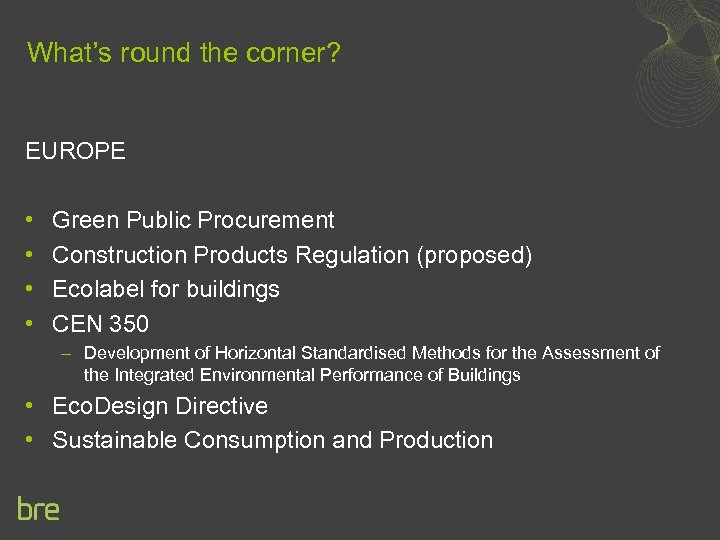 What's round the corner? EUROPE • • Green Public Procurement Construction Products Regulation (proposed)