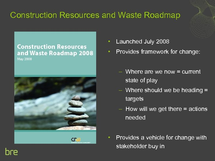 Construction Resources and Waste Roadmap • Launched July 2008 • Provides framework for change: