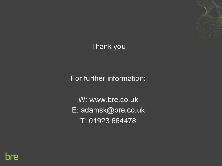 Thank you For further information: W: www. bre. co. uk E: adamsk@bre. co. uk