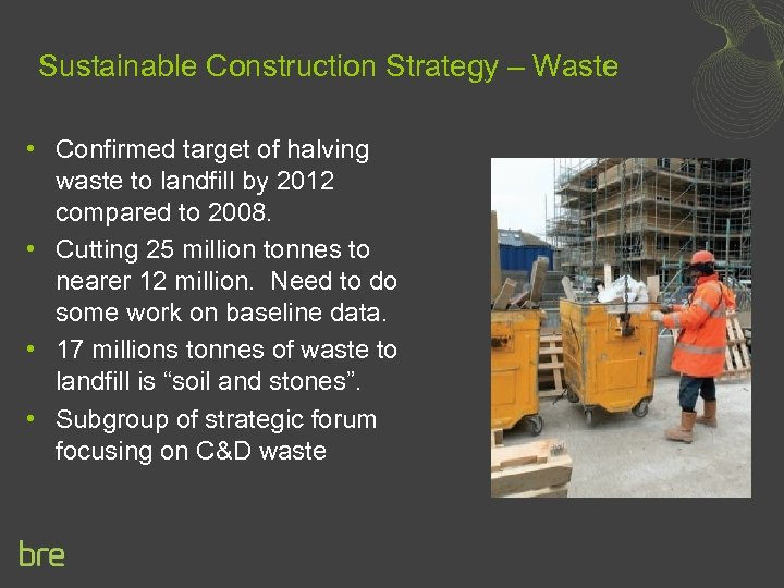 Sustainable Construction Strategy – Waste • Confirmed target of halving waste to landfill by