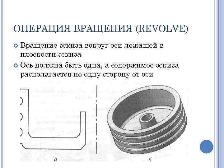 ОПЕРАЦИЯ ВРАЩЕНИЯ (REVOLVE) Вращение эскиза вокруг оси лежащей в плоскости эскиза Ось должна быть