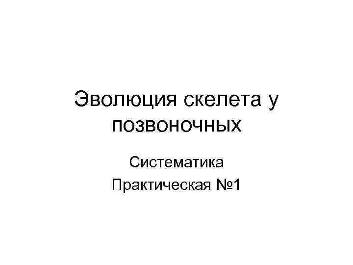Эволюция скелета у позвоночных Систематика Практическая № 1