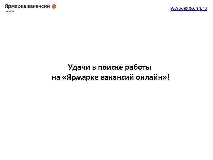 www. expo. hh. ru Удачи в поиске работы на «Ярмарке вакансий онлайн» !