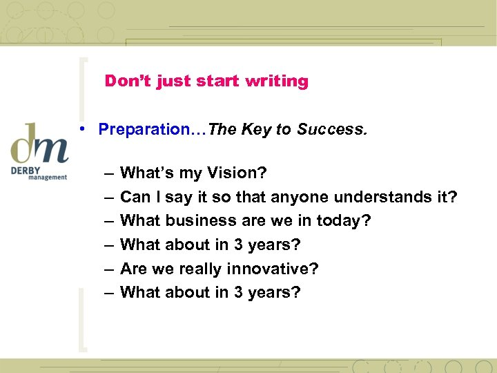 Don't just start writing • Preparation…The Key to Success. – – – What's my