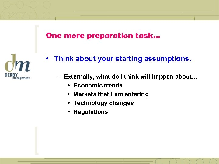 One more preparation task… • Think about your starting assumptions. – Externally, what do