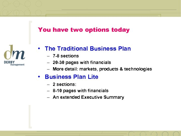 You have two options today • The Traditional Business Plan – 7 -8 sections