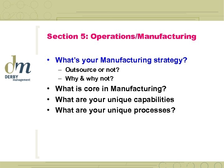 Section 5: Operations/Manufacturing • What's your Manufacturing strategy? – Outsource or not? – Why