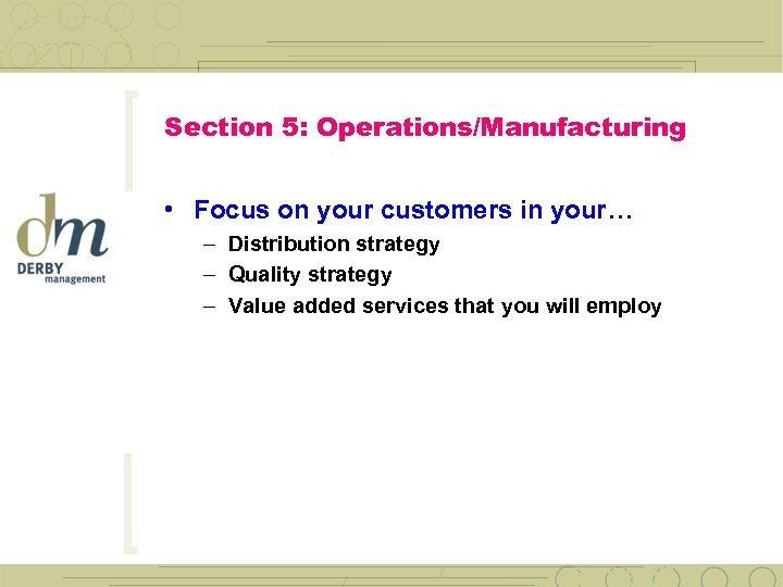 Section 5: Operations/Manufacturing • Focus on your customers in your… – Distribution strategy –
