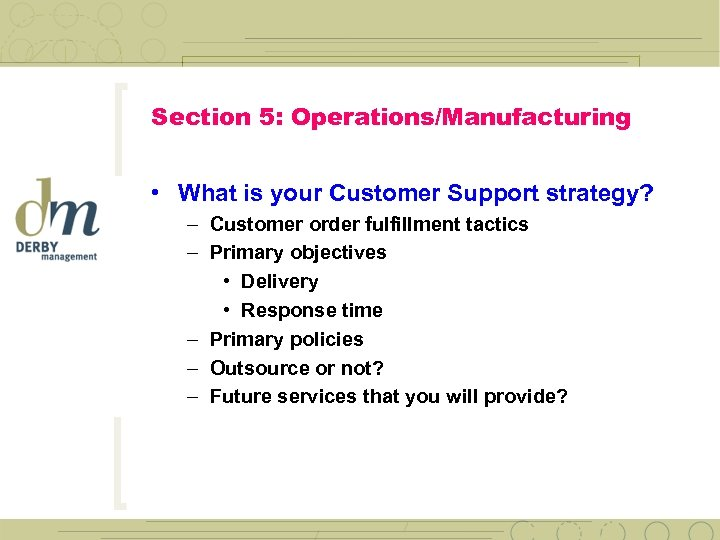 Section 5: Operations/Manufacturing • What is your Customer Support strategy? – Customer order fulfillment