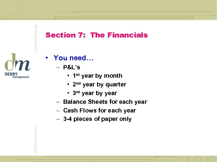 Section 7: The Financials • You need… – P&L's • 1 st year by