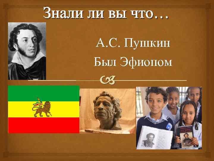 Знали ли вы что… А. С. Пушкин Был Эфиопом