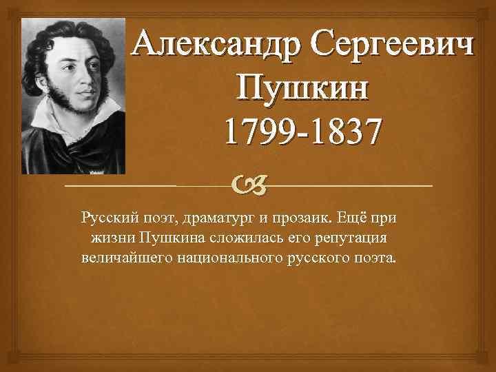 Александр Сергеевич Пушкин 1799 -1837 Русский поэт, драматург и прозаик. Ещё при жизни Пушкина