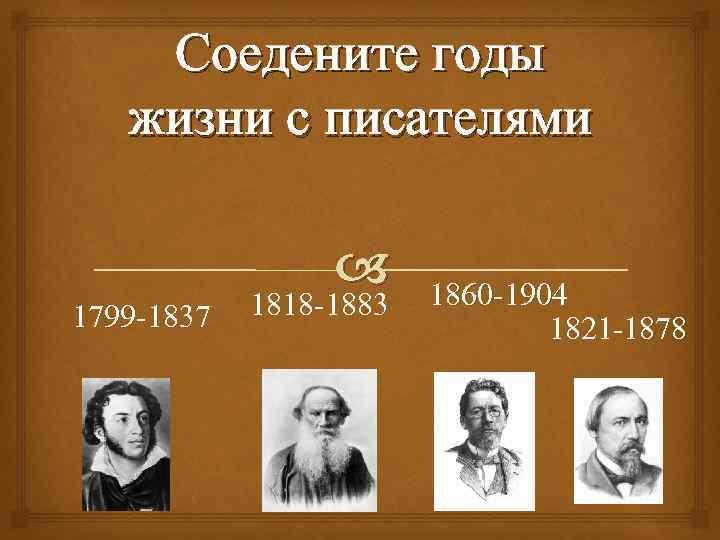 Соедените годы жизни с писателями 1799 -1837 1818 -1883 1860 -1904 1821 -1878