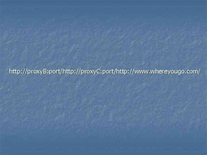 http: //proxy. B: port/http: //proxy. C: port/http: //www. whereyougo. com/