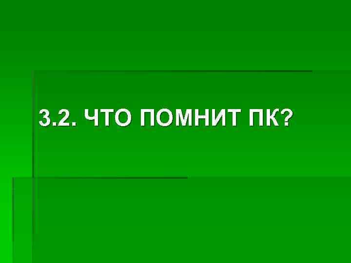 3. 2. ЧТО ПОМНИТ ПК?