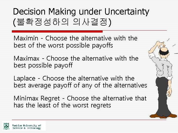 Decision Making under Uncertainty (불확정성하의 의사결정) Maximin - Choose the alternative with the best