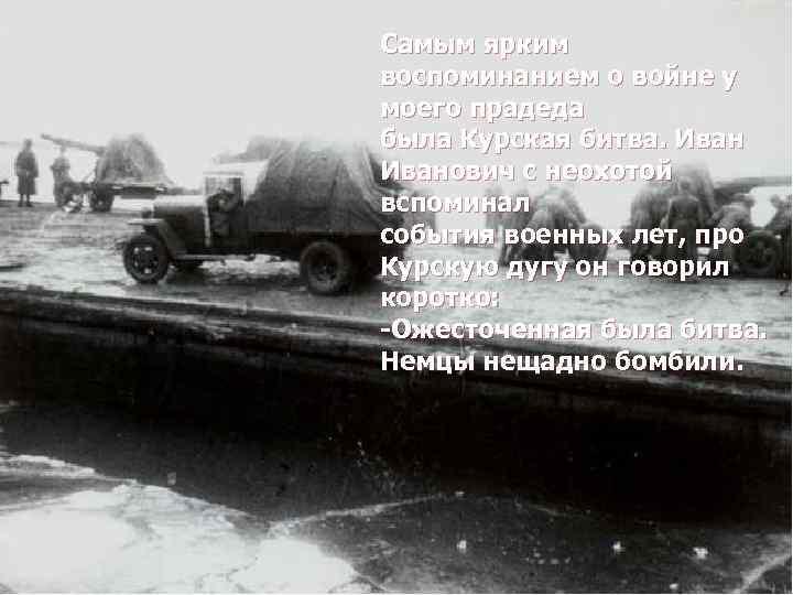 Самым ярким воспоминанием о войне у моего прадеда была Курская битва. Иванович с неохотой
