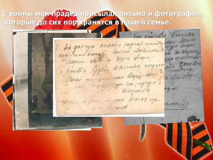 С войны мой прадед присылал письма и фотографии, которые до сих пор хранятся в