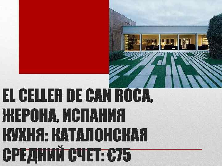 EL CELLER DE CAN ROCA, ЖЕРОНА, ИСПАНИЯ КУХНЯ: КАТАЛОНСКАЯ СРЕДНИЙ СЧЕТ: € 75