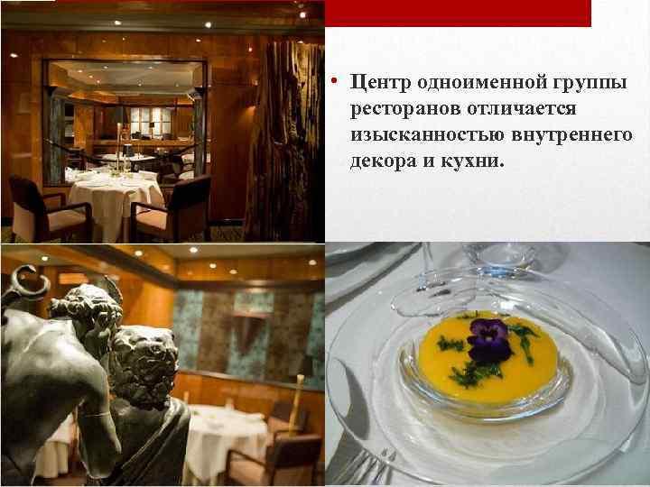 • Центр одноименной группы ресторанов отличается изысканностью внутреннего декора и кухни.