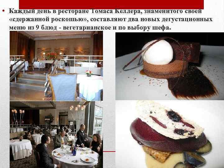 • Каждый день в ресторане Томаса Келлера, знаменитого своей «сдержанной роскошью» , составляют