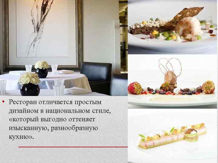 • Ресторан отличается простым дизайном в национальном стиле, «который выгодно оттеняет изысканную, разнообразную