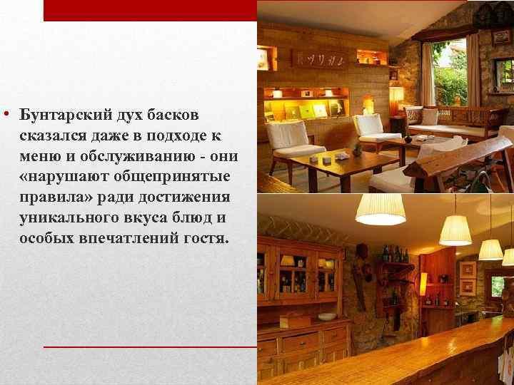 • Бунтарский дух басков сказался даже в подходе к меню и обслуживанию -