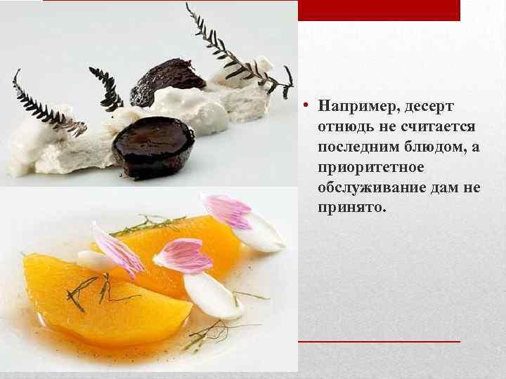 • Например, десерт отнюдь не считается последним блюдом, а приоритетное обслуживание дам не