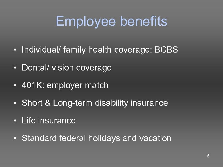 Employee benefits • Individual/ family health coverage: BCBS • Dental/ vision coverage • 401