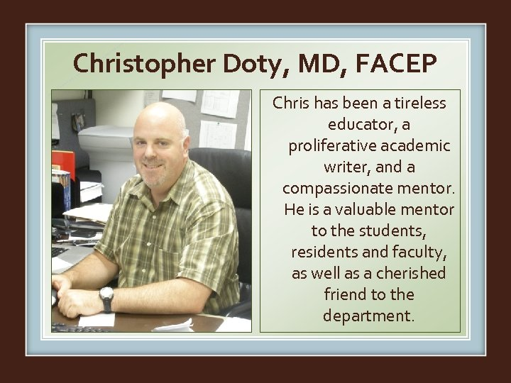 Christopher Doty, MD, FACEP Chris has been a tireless educator, a proliferative academic writer,