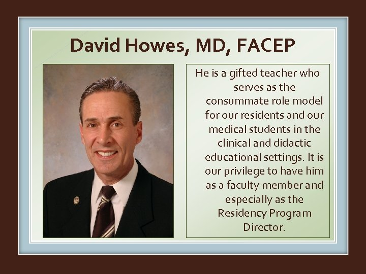David Howes, MD, FACEP He is a gifted teacher who serves as the consummate