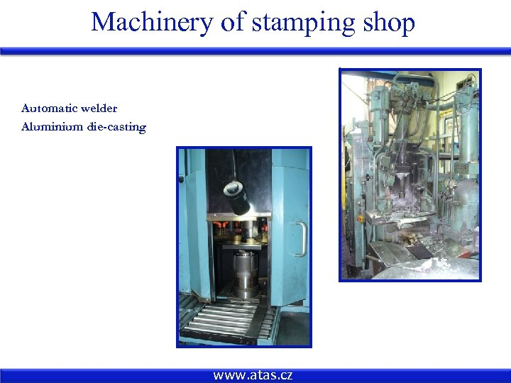 Machinery of stamping shop Automatic welder Aluminium die-casting www. atas. cz