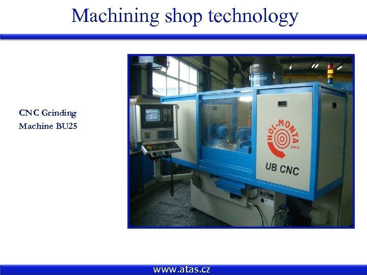 Machining shop technology CNC Grinding Machine BU 25 www. atas. cz