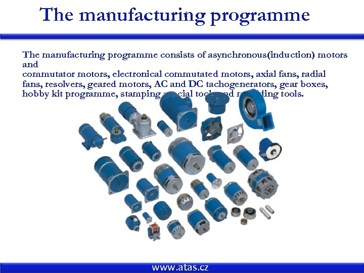 The manufacturing programme consists of asynchronous(induction) motors and commutator motors, electronical commutated motors, axial