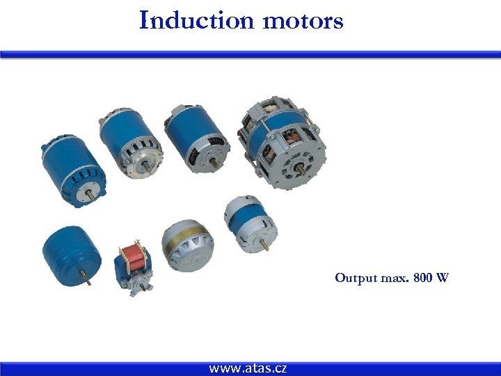 Induction motors Output max. 800 W 800 W www. atas. cz