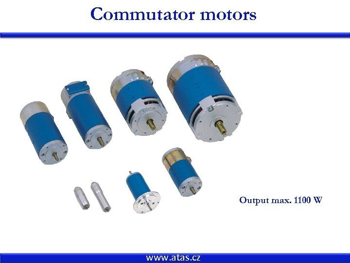 Commutator motors Output max. 1100 W www. atas. cz
