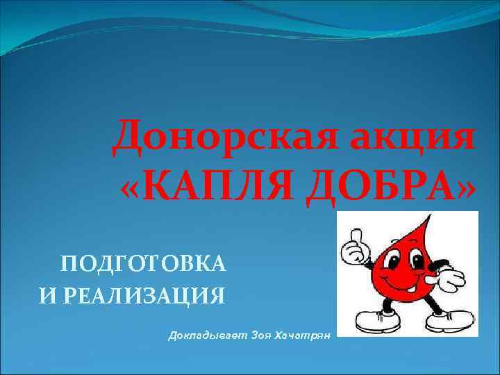 Донорская акция «КАПЛЯ ДОБРА» ПОДГОТОВКА И РЕАЛИЗАЦИЯ Докладывает Зоя Хачатрян