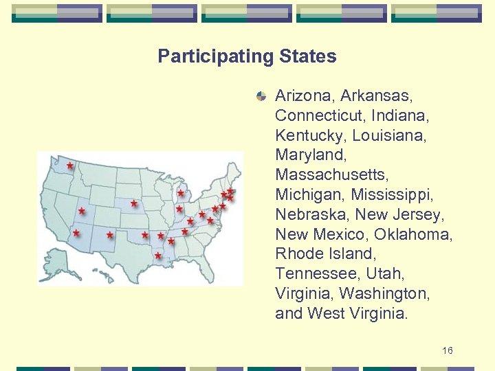 Participating States Arizona, Arkansas, Connecticut, Indiana, Kentucky, Louisiana, Maryland, Massachusetts, Michigan, Mississippi, Nebraska, New