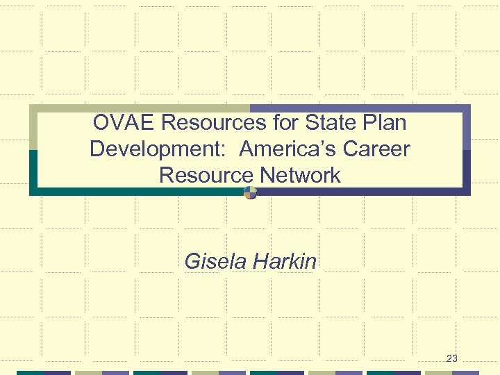 OVAE Resources for State Plan Development: America's Career Resource Network Gisela Harkin 23