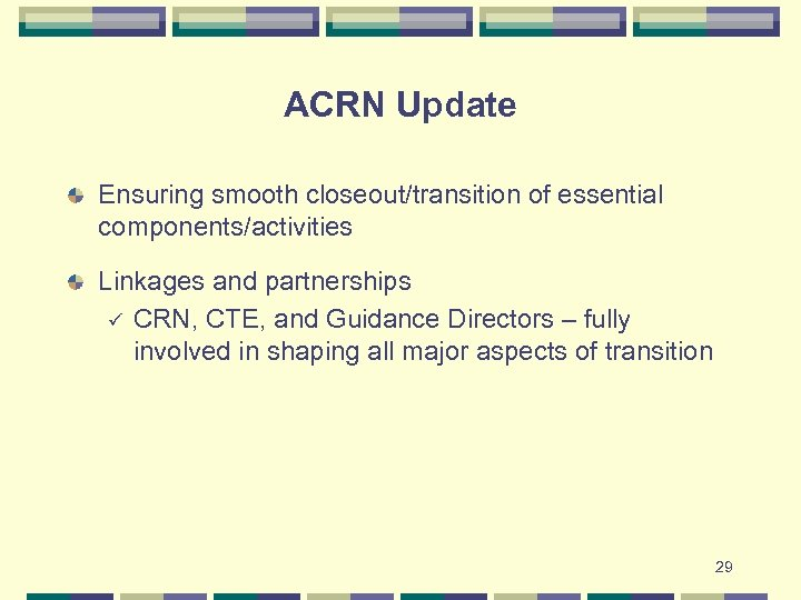 ACRN Update Ensuring smooth closeout/transition of essential components/activities Linkages and partnerships ü CRN, CTE,