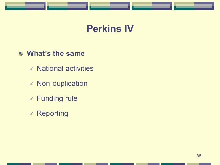 Perkins IV What's the same ü National activities ü Non-duplication ü Funding rule ü