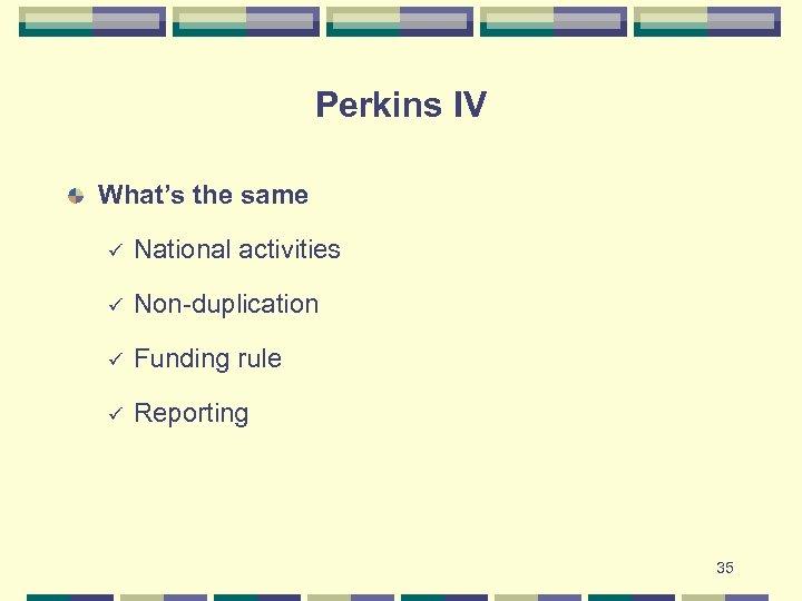 Perkins IV What's the same ü National activities ü Non-duplication ü Funding rule ü