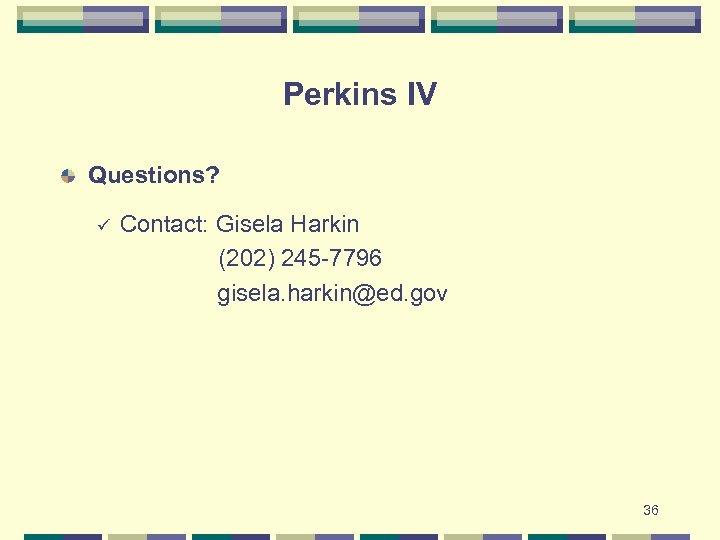 Perkins IV Questions? Contact: Gisela Harkin (202) 245 -7796 gisela. harkin@ed. gov ü 36