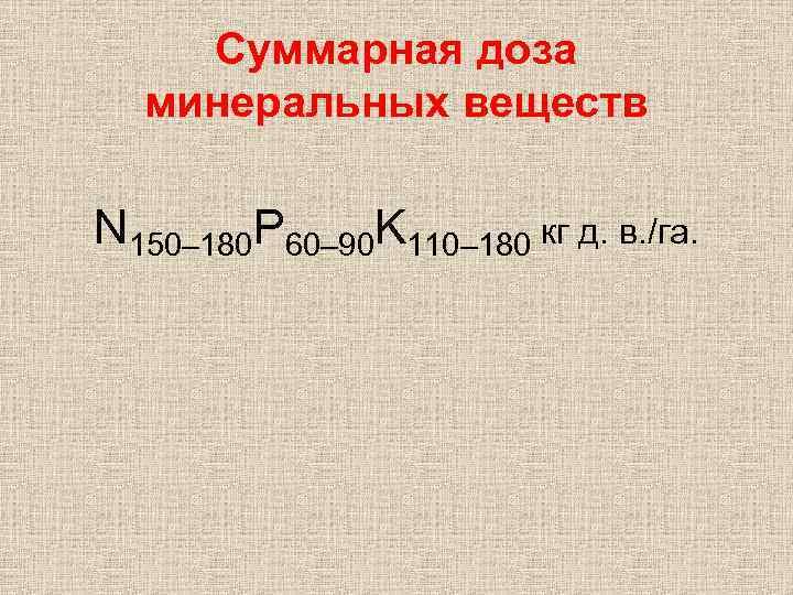 Суммарная доза минеральных веществ N 150– 180 P 60– 90 K 110– 180 кг