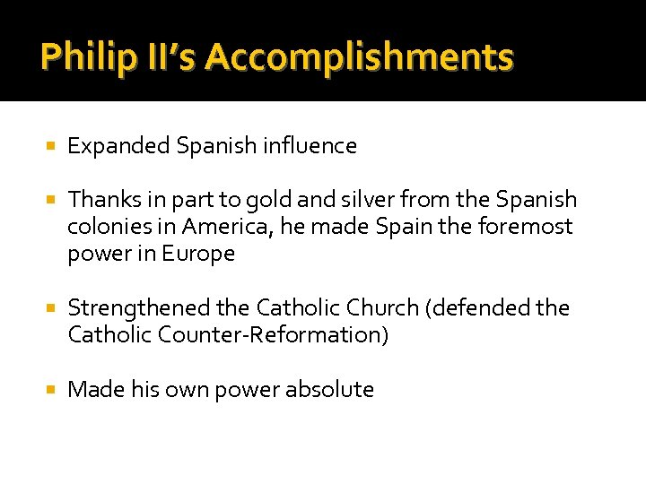 Philip II's Accomplishments Expanded Spanish influence Thanks in part to gold and silver from
