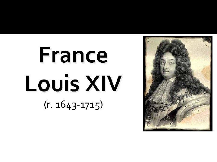 France Louis XIV (r. 1643 -1715)